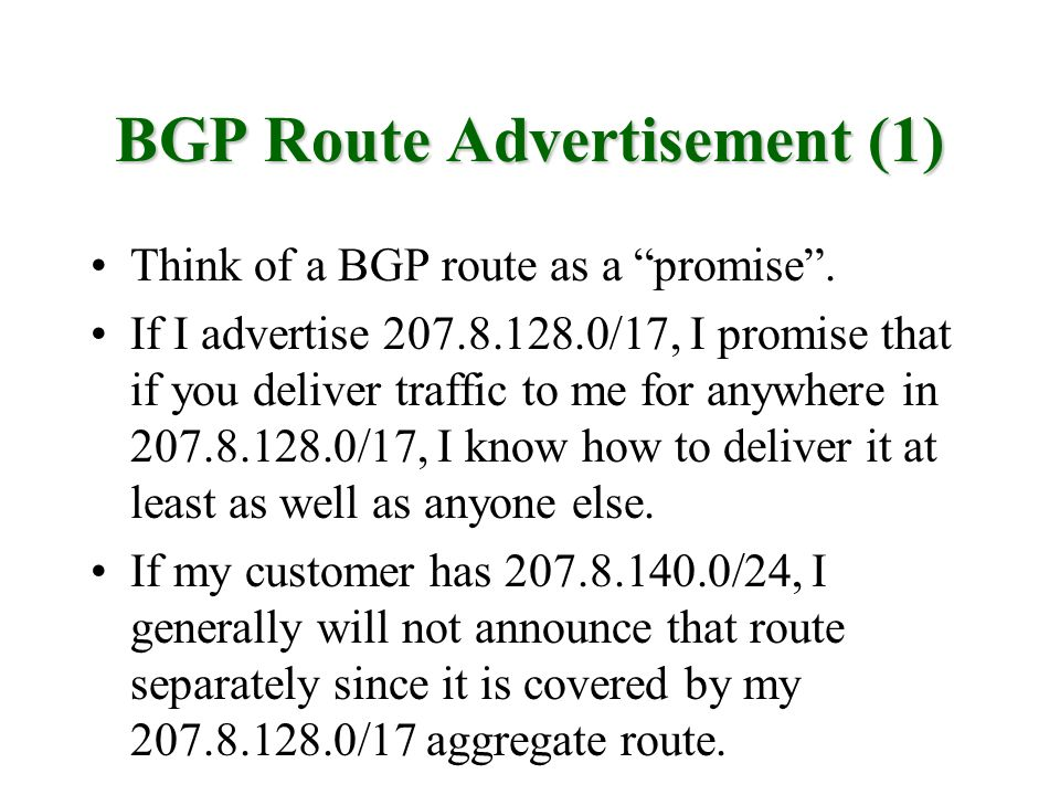 BGP Route Advertisement (1) Think of a BGP route as a promise. If I advertise 207.8.128.0/17, I promise that if you deliver traffic to me for anywhere