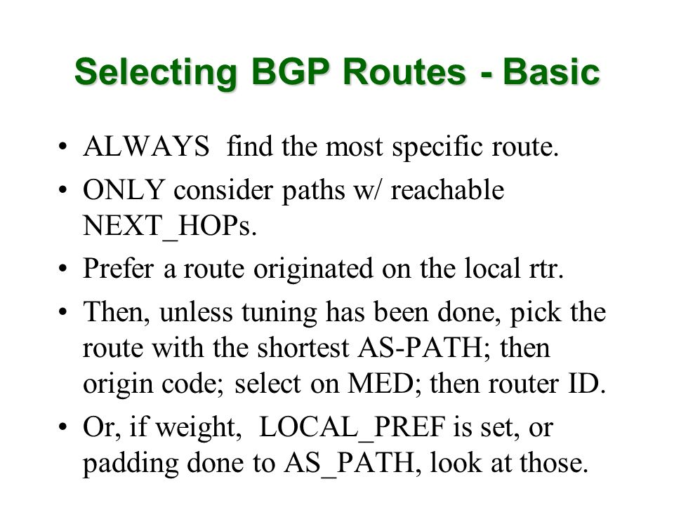 Selecting BGP Routes - Basic ALWAYS find the most specific route. ONLY consider paths w/ reachable NEXT_HOPs. Prefer a route originated on the local r