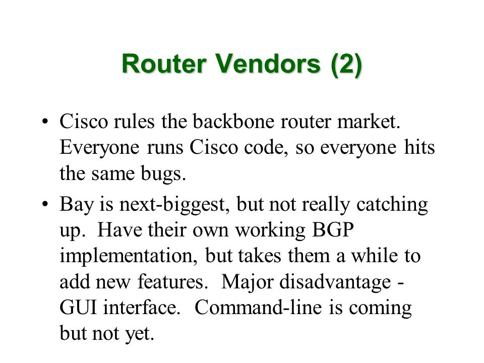 Router Vendors (2) Cisco rules the backbone router market. Everyone runs Cisco code, so everyone hits the same bugs. Bay is next-biggest, but not real