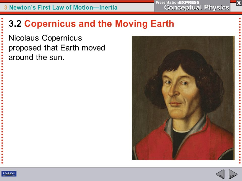3 Newtons First Law of MotionInertia Nicolaus Copernicus proposed that Earth moved around the sun. 3.2 Copernicus and the Moving Earth