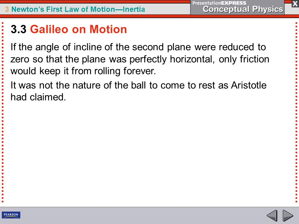 3 Newtons First Law of MotionInertia If the angle of incline of the second plane were reduced to zero so that the plane was perfectly horizontal, only