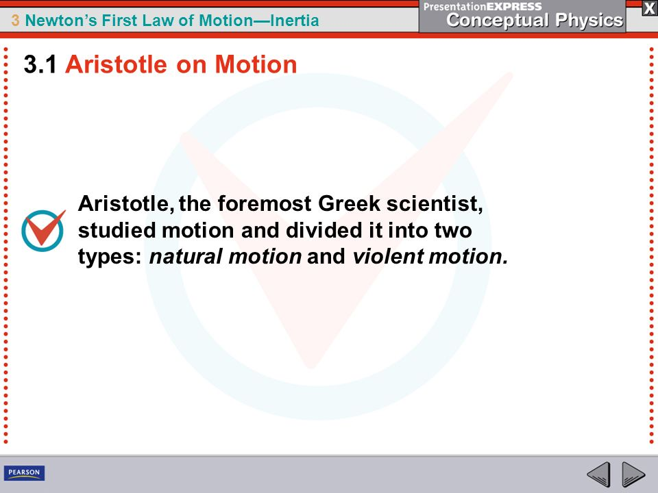 3 Newtons First Law of MotionInertia Aristotle, the foremost Greek scientist, studied motion and divided it into two types: natural motion and violent