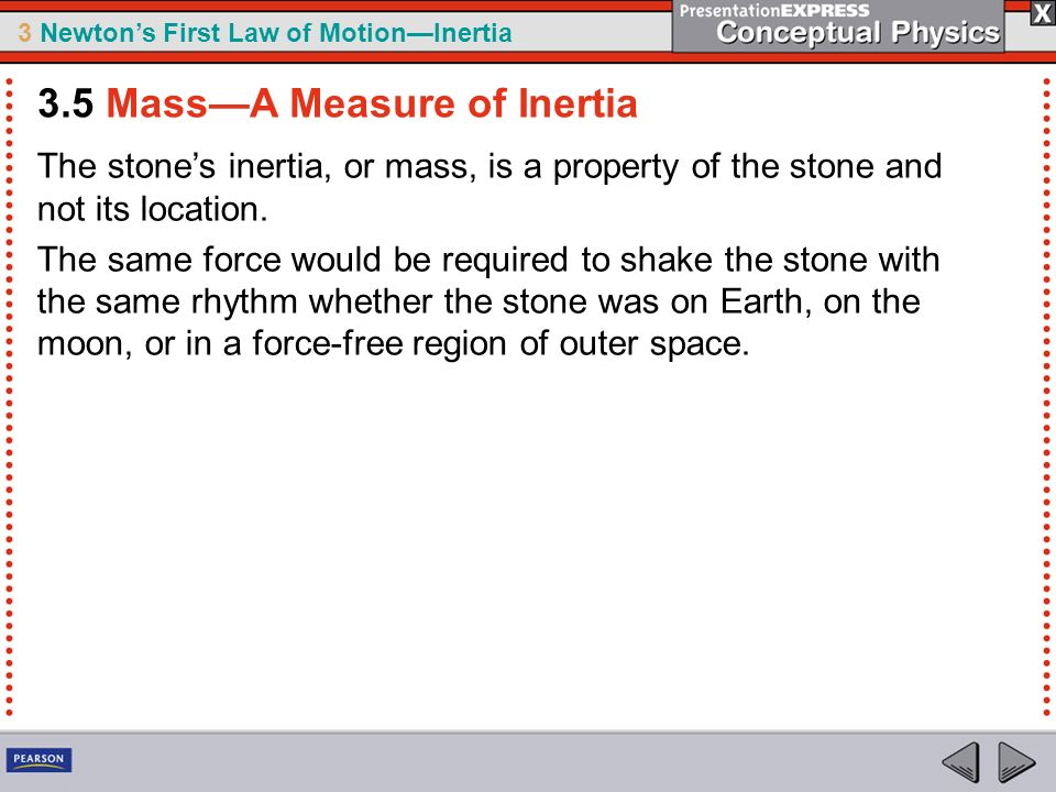 3 Newtons First Law of MotionInertia The stones inertia, or mass, is a property of the stone and not its location. The same force would be required to