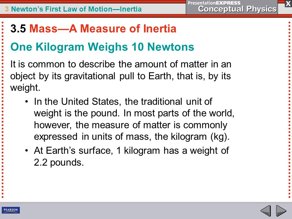 3 Newtons First Law of MotionInertia One Kilogram Weighs 10 Newtons It is common to describe the amount of matter in an object by its gravitational pu