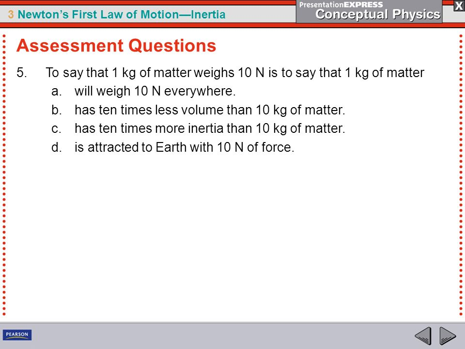 3 Newtons First Law of MotionInertia 5.To say that 1 kg of matter weighs 10 N is to say that 1 kg of matter a.will weigh 10 N everywhere. b.has ten ti