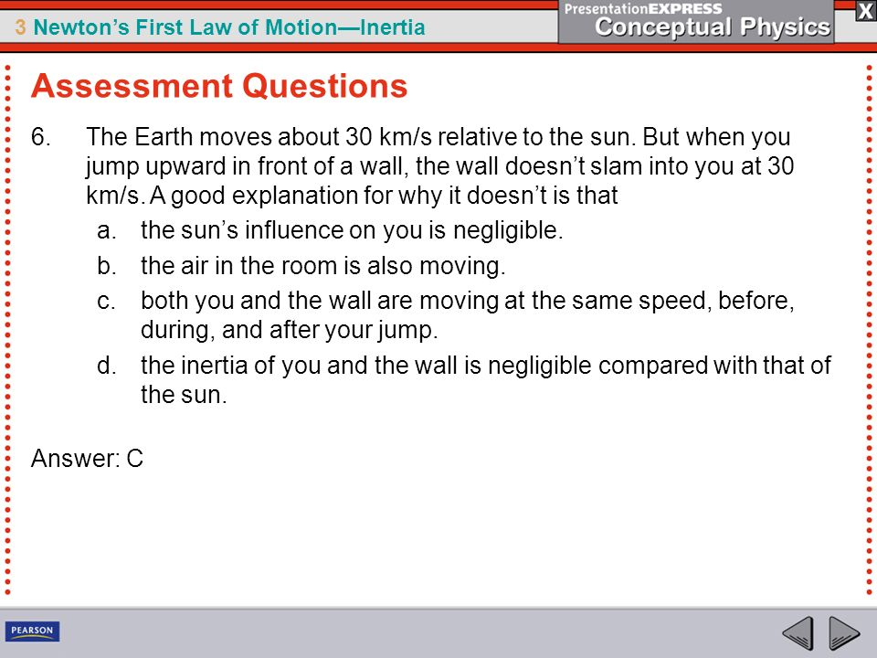 3 Newtons First Law of MotionInertia 6.The Earth moves about 30 km/s relative to the sun. But when you jump upward in front of a wall, the wall doesnt