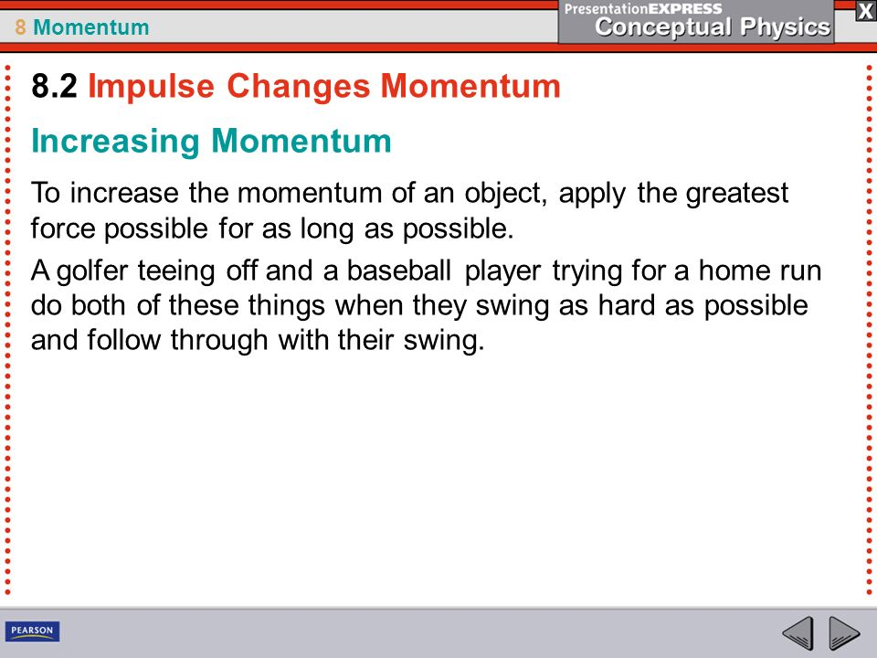 8 Momentum Increasing Momentum To increase the momentum of an object, apply the greatest force possible for as long as possible.