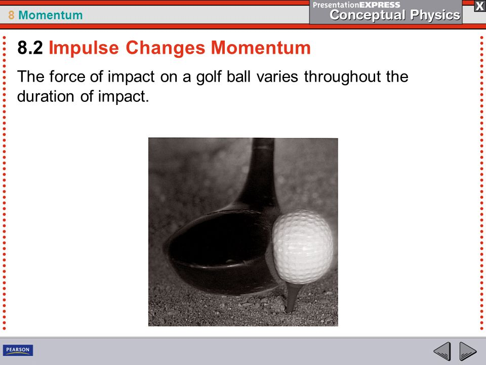 8 Momentum The force of impact on a golf ball varies throughout the duration of impact.