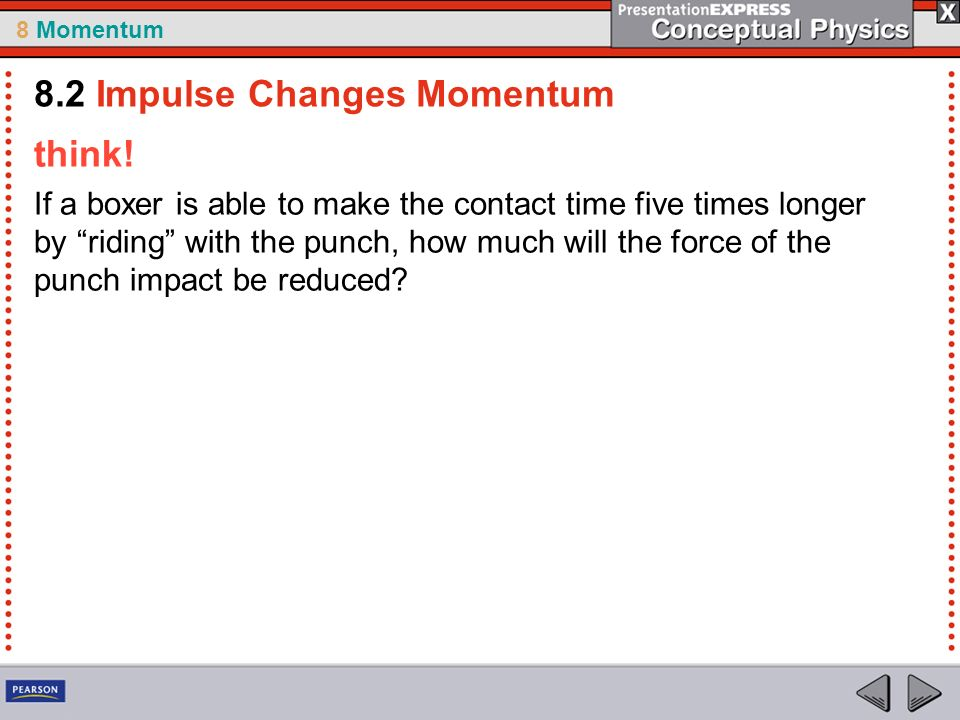 8 Momentum think! If a boxer is able to make the contact time five times longer by riding with the punch, how much will the force of the punch impact
