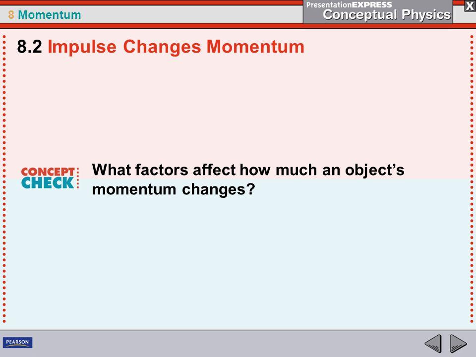 8 Momentum What factors affect how much an objects momentum changes? 8.2 Impulse Changes Momentum