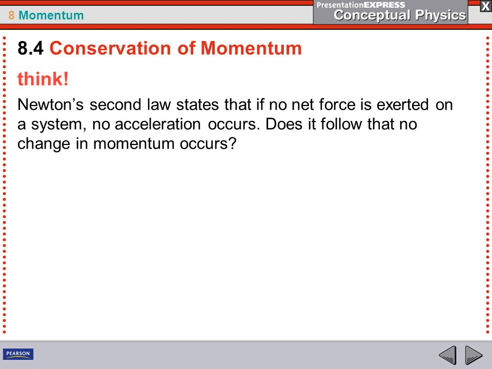 8 Momentum think! Newtons second law states that if no net force is exerted on a system, no acceleration occurs. Does it follow that no change in mome