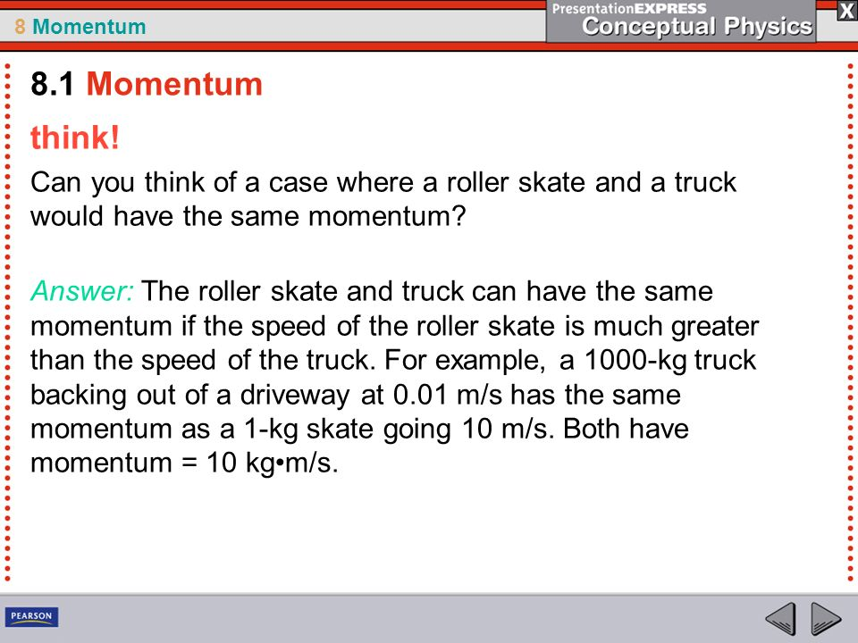 8 Momentum think! Can you think of a case where a roller skate and a truck would have the same momentum? Answer: The roller skate and truck can have t