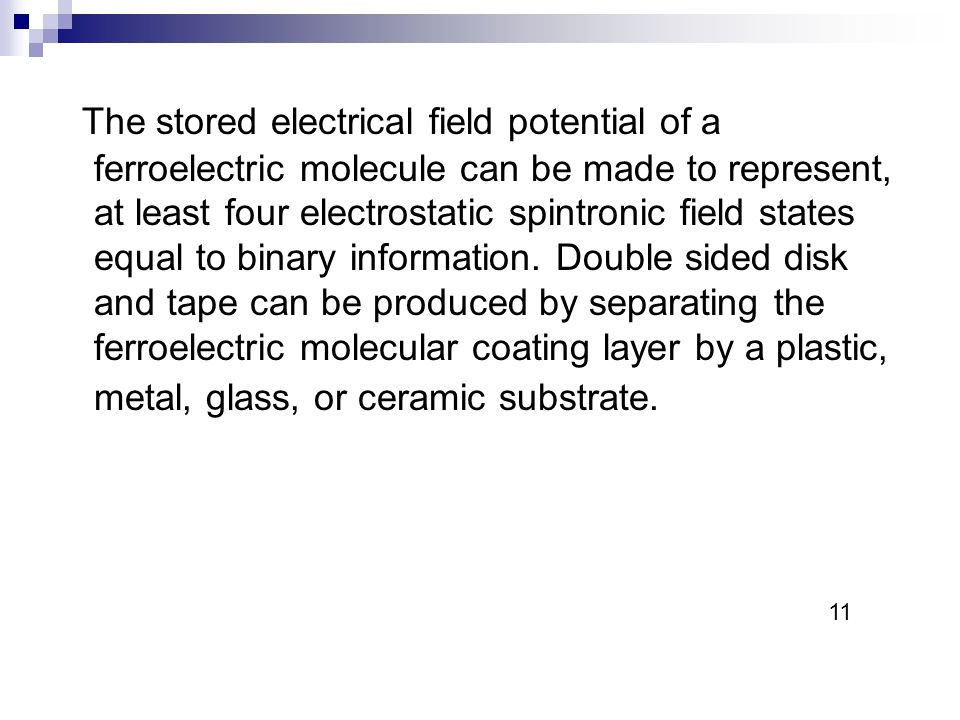 The stored electrical field potential of a ferroelectric molecule can be made to represent, at least four electrostatic spintronic field states equal to binary information.