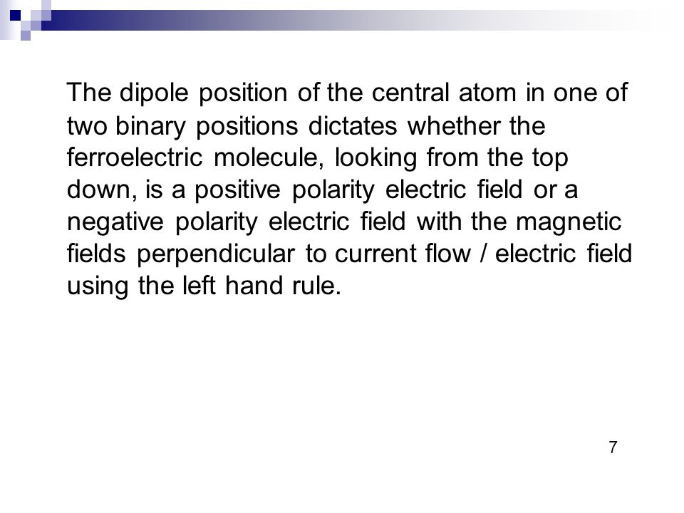 The dipole position of the central atom in one of two binary positions dictates whether the ferroelectric molecule, looking from the top down, is a positive polarity electric field or a negative polarity electric field with the magnetic fields perpendicular to current flow / electric field using the left hand rule.
