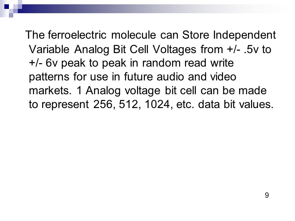 The ferroelectric molecule can Store Independent Variable Analog Bit Cell Voltages from +/-.5v to +/- 6v peak to peak in random read write patterns for use in future audio and video markets.
