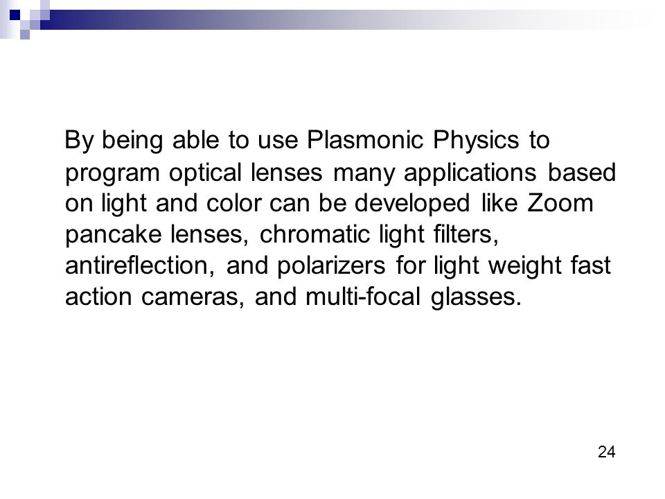 By being able to use Plasmonic Physics to program optical lenses many applications based on light and color can be developed like Zoom pancake lenses, chromatic light filters, antireflection, and polarizers for light weight fast action cameras, and multi-focal glasses.