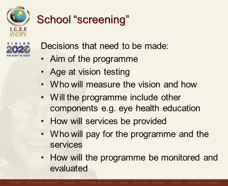 School screening Decisions that need to be made: Aim of the programme Age at vision testing Who will measure the vision and how Will the programme include other components e.g.