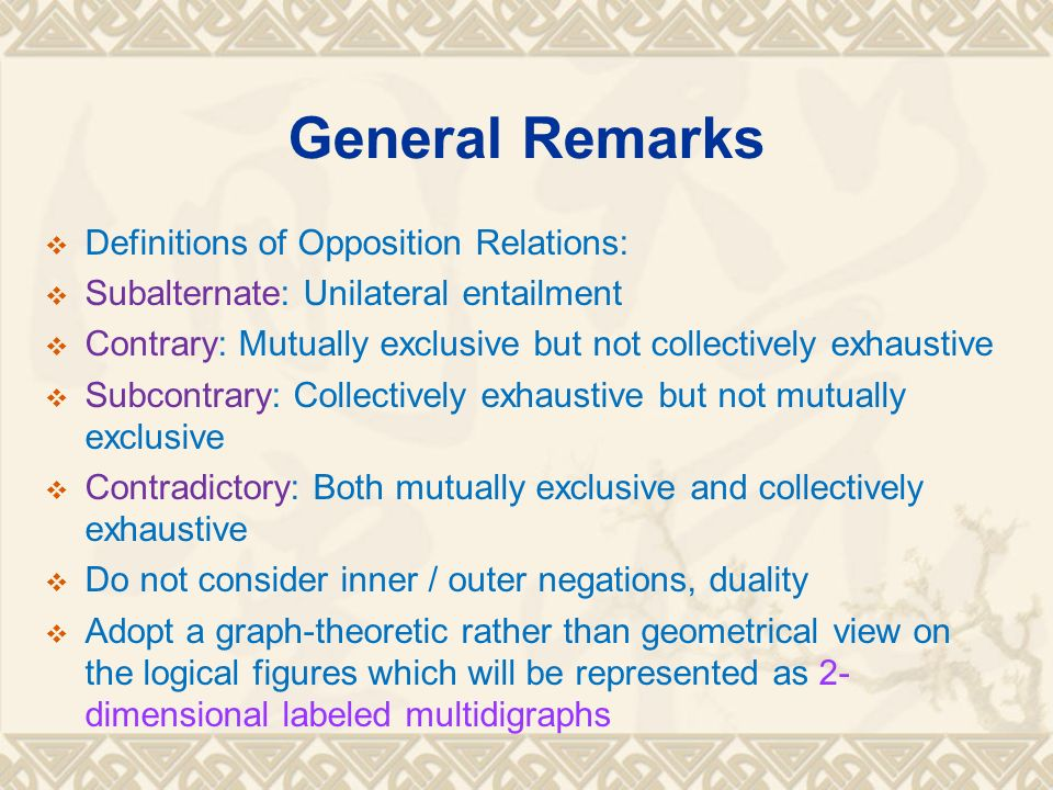 General Remarks Definitions of Opposition Relations: Subalternate: Unilateral entailment Contrary: Mutually exclusive but not collectively exhaustive Subcontrary: Collectively exhaustive but not mutually exclusive Contradictory: Both mutually exclusive and collectively exhaustive Do not consider inner / outer negations, duality Adopt a graph-theoretic rather than geometrical view on the logical figures which will be represented as 2- dimensional labeled multidigraphs