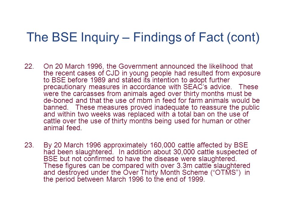 The BSE Inquiry – Findings of Fact (cont) 22.On 20 March 1996, the Government announced the likelihood that the recent cases of CJD in young people had resulted from exposure to BSE before 1989 and stated its intention to adopt further precautionary measures in accordance with SEACs advice.