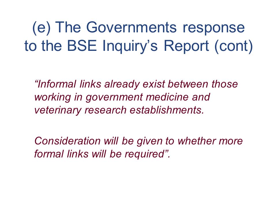 (e) The Governments response to the BSE Inquirys Report (cont) Informal links already exist between those working in government medicine and veterinary research establishments.