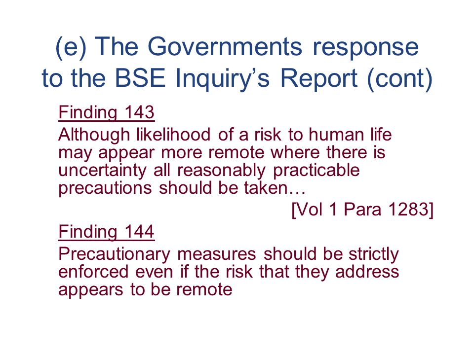 (e) The Governments response to the BSE Inquirys Report (cont) Finding 143 Although likelihood of a risk to human life may appear more remote where there is uncertainty all reasonably practicable precautions should be taken… [Vol 1 Para 1283] Finding 144 Precautionary measures should be strictly enforced even if the risk that they address appears to be remote