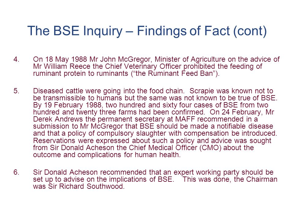 The BSE Inquiry - The attitudes displayed by Government (cont) 6.The attempt to get SEAC to produce positive publicity sound bites 7.The public presentation of the medicines guidelines as if they had secured the situation without indicating that products were not being required to be withdrawn 8.Reassurance by the CMOs:- The campaign of reassurance focused particularly on the safety of beef.