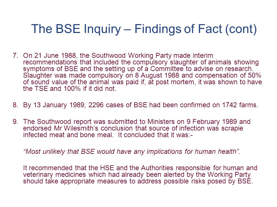 The BSE Inquiry – Findings of Fact (cont) 7.On 21 June 1988, the Southwood Working Party made interim recommendations that included the compulsory slaughter of animals showing symptoms of BSE and the setting up of a Committee to advise on research.