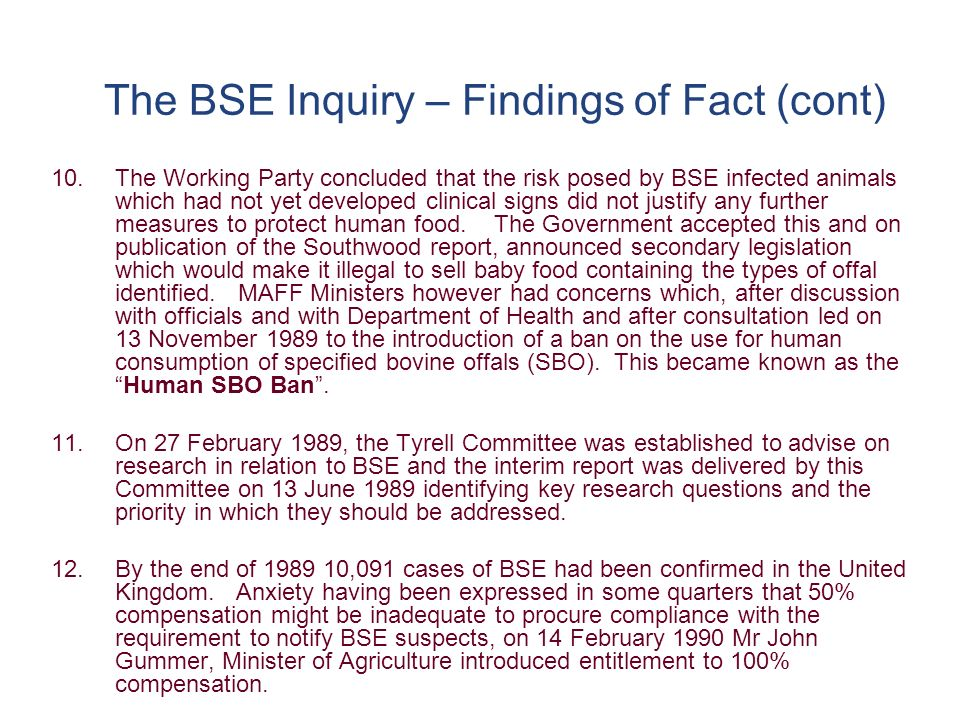 The BSE Inquiry – Findings of Fact (cont) 13.On 3 April 1990, a new Committee of the Spongiform Encephalopathy Advisory Committee was set up and was Chaired by Dr David Tyrell, it being Government policy in relation to BSE to act on the best scientific advice the Government thereafter looked to SEAC to provide that advice.