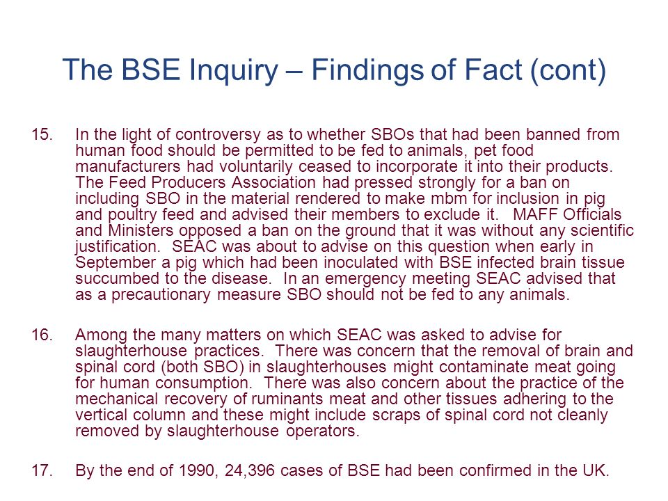 The BSE Inquiry – Findings of Fact (cont) 18.With compulsory slaughter of sick animals and the Human SBO Ban to deal with potentially infected tissues in apparently healthy animals incubating BSE, the Government considered that there were in place appropriate measures to deal with the risks that BSE might be transmissible to humans in food.