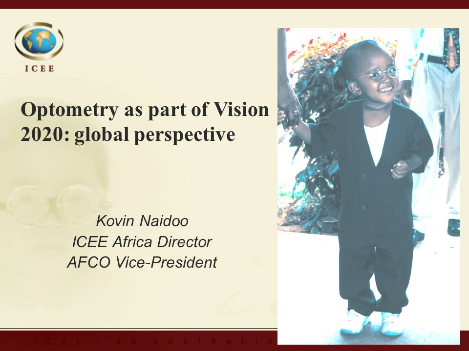 Kovin Naidoo ICEE Africa Director AFCO Vice-President Kovin Naidoo ICEE Africa Director AFCO Vice-President Optometry as part of Vision 2020: global p