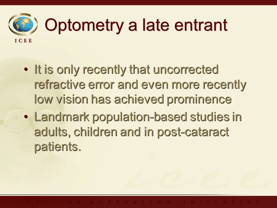 Optometry a late entrant It is only recently that uncorrected refractive error and even more recently low vision has achieved prominence Landmark population-based studies in adults, children and in post-cataract patients.