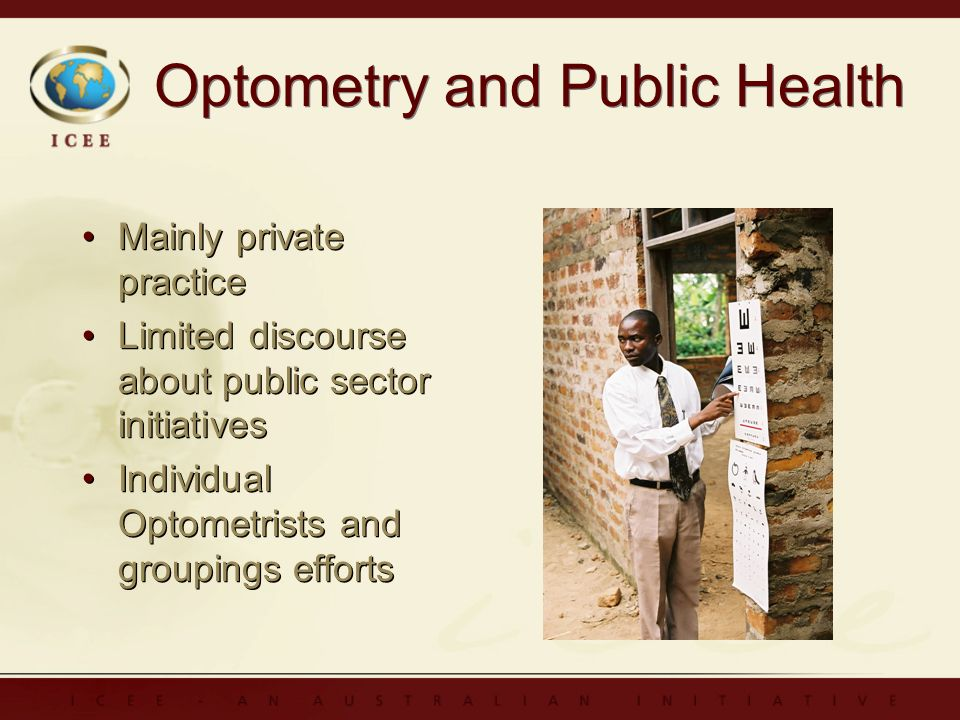 Optometry and Public Health Mainly private practice Limited discourse about public sector initiatives Individual Optometrists and groupings efforts Mainly private practice Limited discourse about public sector initiatives Individual Optometrists and groupings efforts