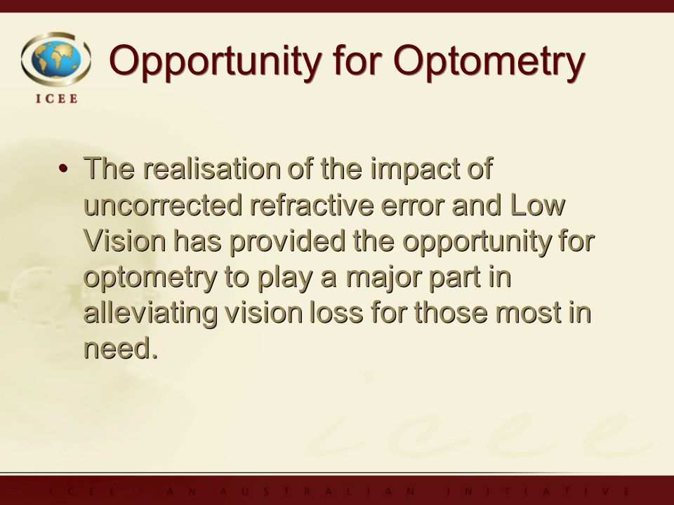 Opportunity for Optometry The realisation of the impact of uncorrected refractive error and Low Vision has provided the opportunity for optometry to play a major part in alleviating vision loss for those most in need.