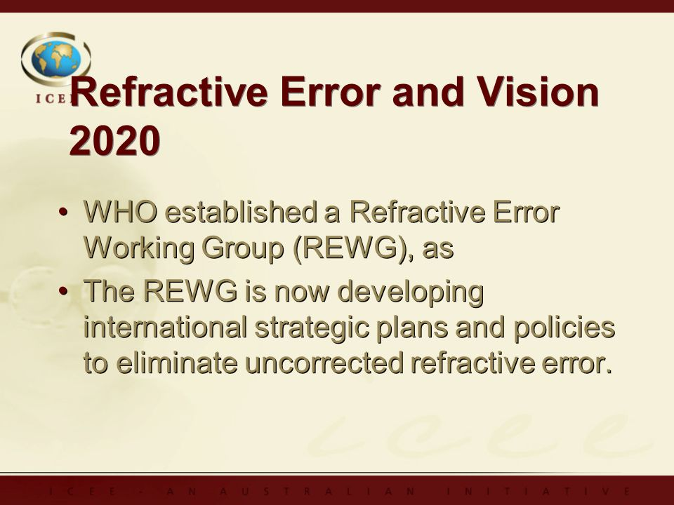 Refractive Error and Vision 2020 WHO established a Refractive Error Working Group (REWG), as The REWG is now developing international strategic plans and policies to eliminate uncorrected refractive error.