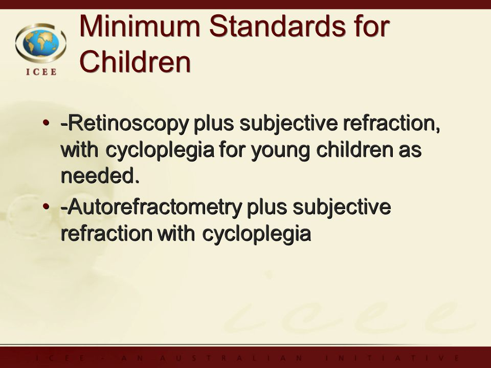 Minimum Standards for Children -Retinoscopy plus subjective refraction, with cycloplegia for young children as needed.