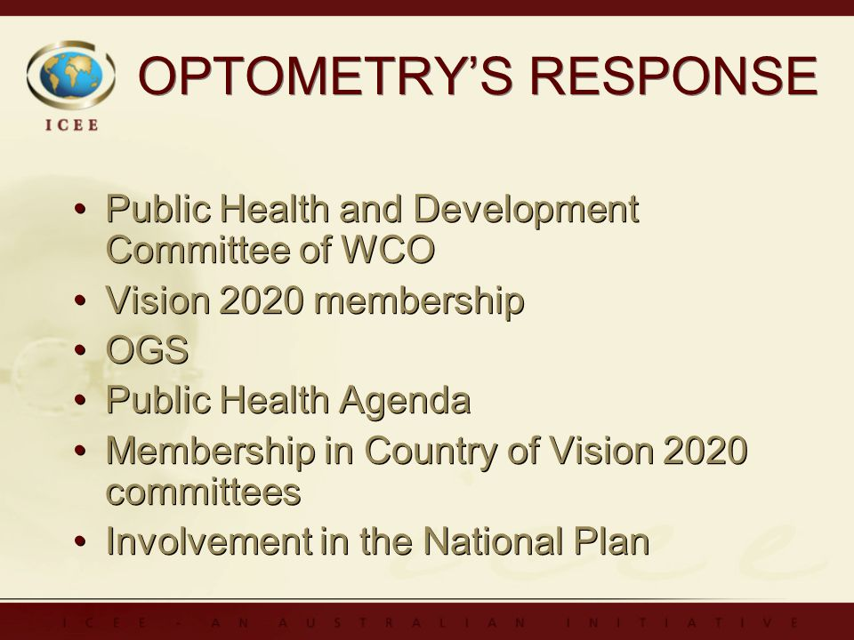 OPTOMETRYS RESPONSE Public Health and Development Committee of WCO Vision 2020 membership OGS Public Health Agenda Membership in Country of Vision 2020 committees Involvement in the National Plan Public Health and Development Committee of WCO Vision 2020 membership OGS Public Health Agenda Membership in Country of Vision 2020 committees Involvement in the National Plan