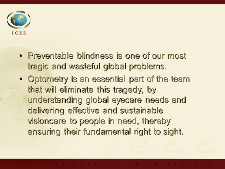 Preventable blindness is one of our most tragic and wasteful global problems. Optometry is an essential part of the team that will eliminate this trag