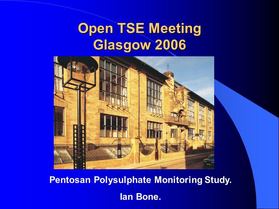 Open TSE Meeting Glasgow 2006 Pentosan Polysulphate Monitoring Study. Ian Bone.