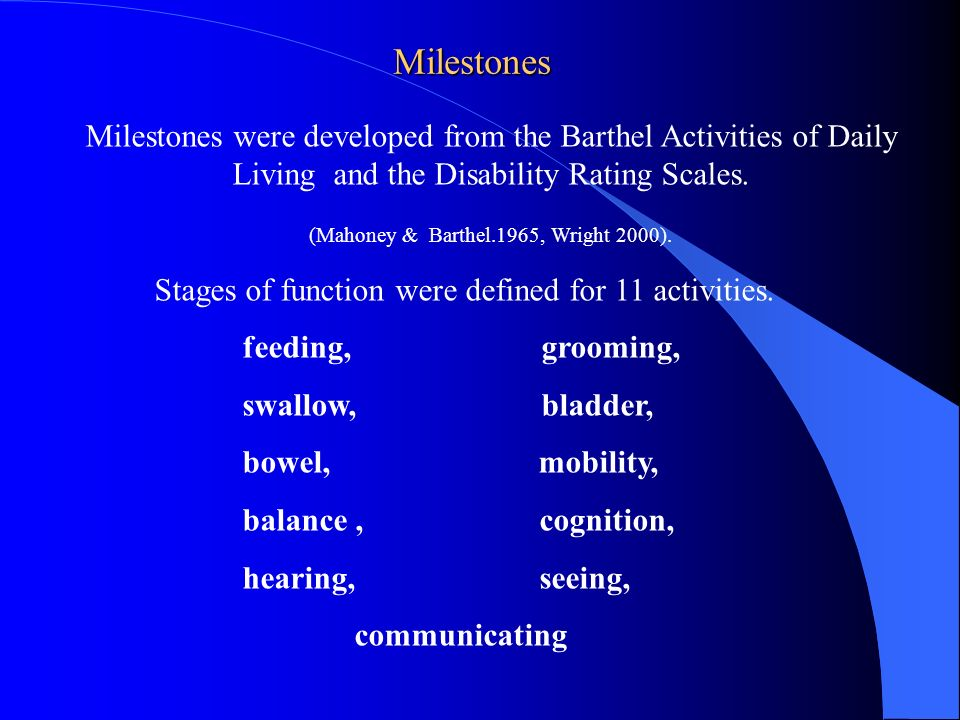 Milestones Milestones were developed from the Barthel Activities of Daily Living and the Disability Rating Scales. (Mahoney & Barthel.1965, Wright 200