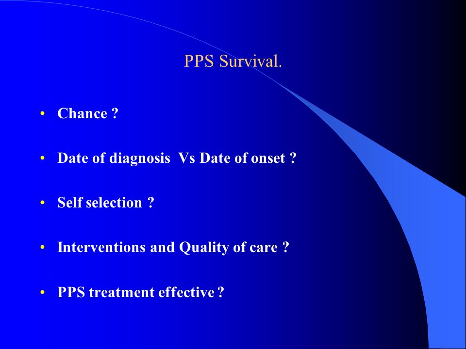 PPS Survival. Chance ? Date of diagnosis Vs Date of onset ? Self selection ? Interventions and Quality of care ? PPS treatment effective ?