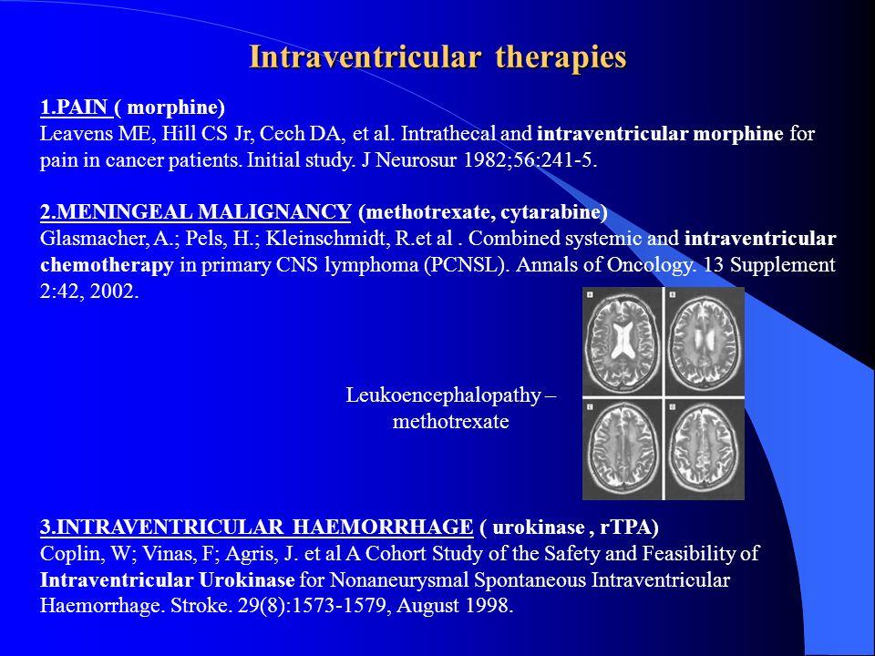 Intraventricular therapies 1.PAIN ( morphine) Leavens ME, Hill CS Jr, Cech DA, et al. Intrathecal and intraventricular morphine for pain in cancer pat