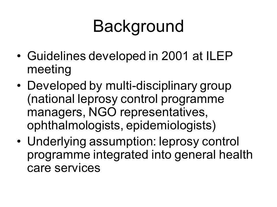 Background Guidelines developed in 2001 at ILEP meeting Developed by multi-disciplinary group (national leprosy control programme managers, NGO representatives, ophthalmologists, epidemiologists) Underlying assumption: leprosy control programme integrated into general health care services