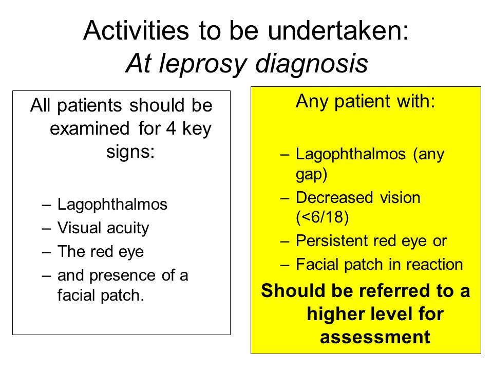 Activities to be undertaken: At leprosy diagnosis All patients should be examined for 4 key signs: –Lagophthalmos –Visual acuity –The red eye –and presence of a facial patch.