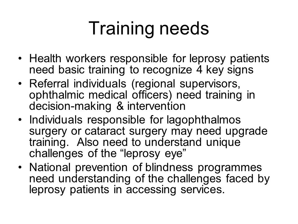 Training needs Health workers responsible for leprosy patients need basic training to recognize 4 key signs Referral individuals (regional supervisors, ophthalmic medical officers) need training in decision-making & intervention Individuals responsible for lagophthalmos surgery or cataract surgery may need upgrade training.