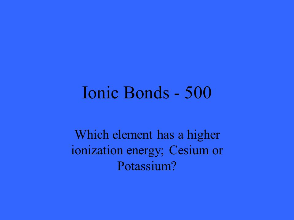 Ionic Bonds - 500 Which element has a higher ionization energy; Cesium or Potassium?