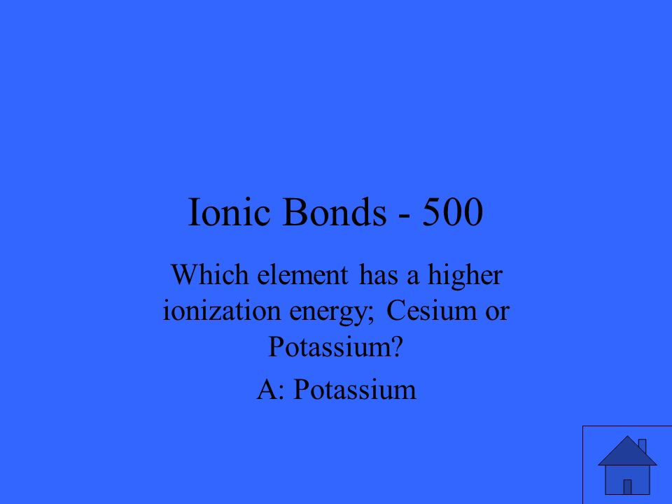 Ionic Bonds - 500 Which element has a higher ionization energy; Cesium or Potassium A: Potassium