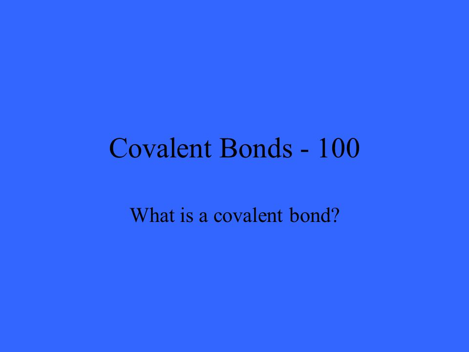 Covalent Bonds - 100 What is a covalent bond