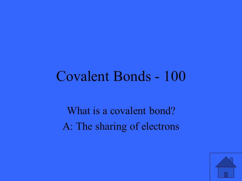 Covalent Bonds - 100 What is a covalent bond? A: The sharing of electrons