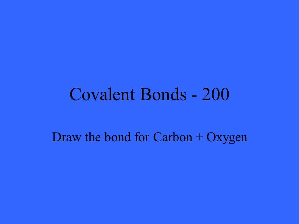 Covalent Bonds - 200 Draw the bond for Carbon + Oxygen