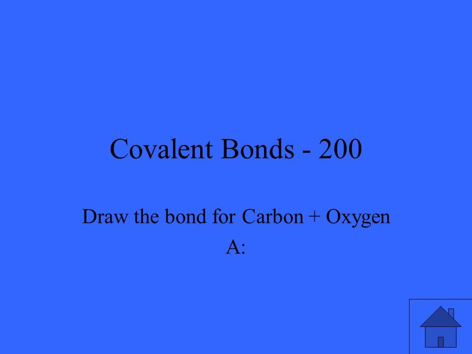 Covalent Bonds - 200 Draw the bond for Carbon + Oxygen A: